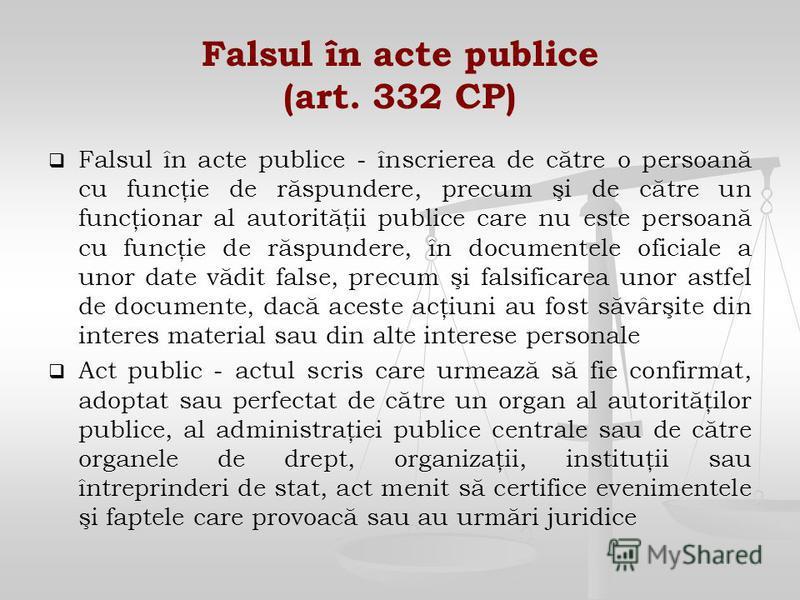 Falsul în acte publice (art. 332 CP) Falsul în acte publice - înscrierea de către o persoană cu funcţie de răspundere, precum şi de către un funcţionar al autorităţii publice care nu este persoană cu funcţie de răspundere, în documentele oficiale a u