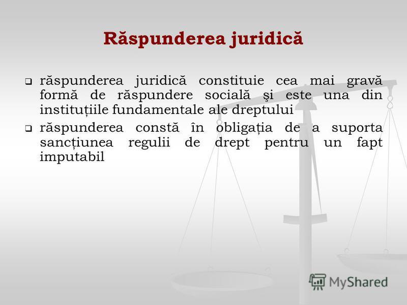 Răspunderea juridică răspunderea juridică constituie cea mai gravă formă de răspundere socială şi este una din instituţiile fundamentale ale dreptului răspunderea constă în obligaţia de a suporta sancţiunea regulii de drept pentru un fapt imputabil