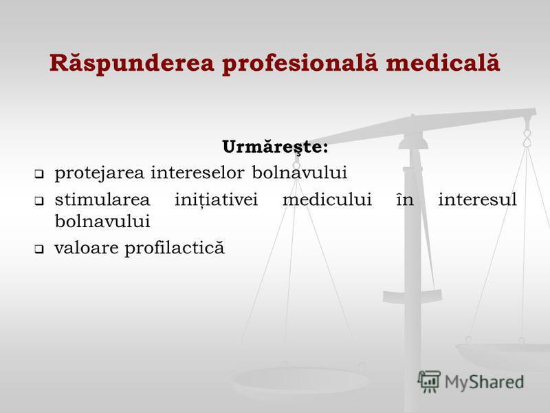 Răspunderea profesională medicală Urmăreşte: protejarea intereselor bolnavului stimularea iniţiativei medicului în interesul bolnavului valoare profilactică