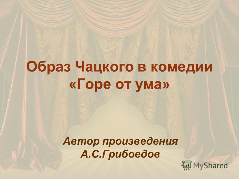 Образ Чацкого в комедии «Горе от ума» Автор произведения А.С.Грибоедов