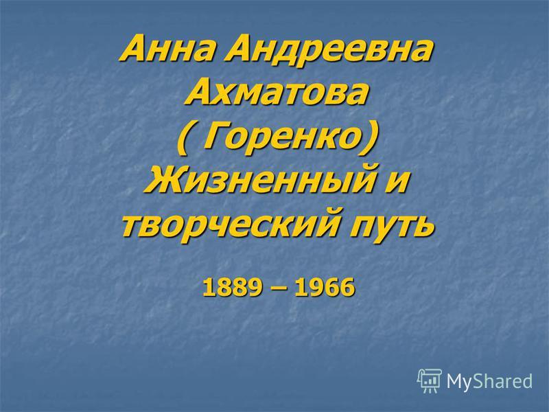 Анна Андреевна Ахматова ( Горенко) Жизненный и творческий путь 1889 – 1966 1889 – 1966