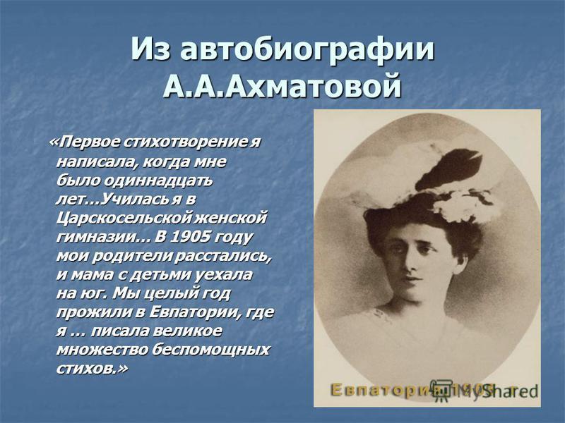 Из автобиографии А.А.Ахматовой «Первое стихотворение я написала, когда мне было одиннадцать лет…Училась я в Царскосельской женской гимназии… В 1905 году мои родители расстались, и мама с детьми уехала на юг. Мы целый год прожили в Евпатории, где я …