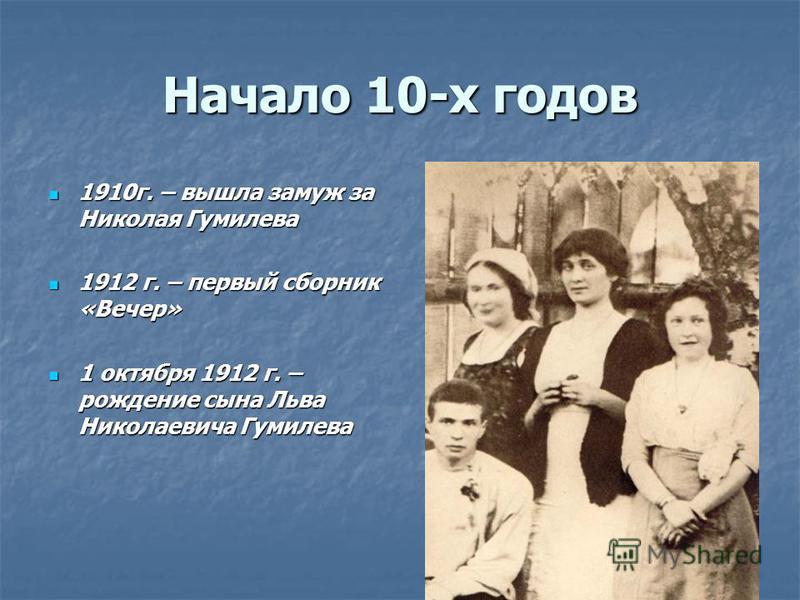 Начало 10-х годов 1910 г. – вышла замуж за Николая Гумилева 1912 г. – первый сборник «Вечер» 1 октября 1912 г. – рождение сына Льва Николаевича Гумилева