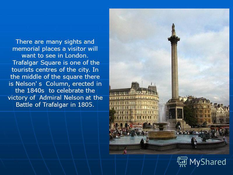 There are many sights and memorial places a visitor will want to see in London. Trafalgar Square is one of the tourists centres of the city. In the middle of the square there is Nelson' s Column, erected in the 1840s to celebrate the victory of Admir