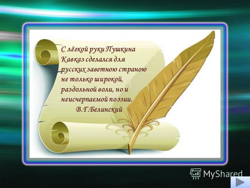 С лёгкой руки Пушкина Кавказ сделался для русских заветною страною не только широкой, раздольной воли, но и неисчерпаемой поэзии. В.Г.Белинский