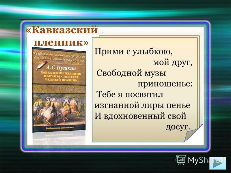Поэма «Кавказский пленник» была задумана ещё на Кавказе. Пушкин писал её в Гурзуфе, Кишинёве и Киеве около шести месяцев. Эпилог поэмы помечен: «Одесса. 1821. 15 мая». Первоначально поэма имела название«Кавказ». Свою романтическую поэму Пушкин посвят