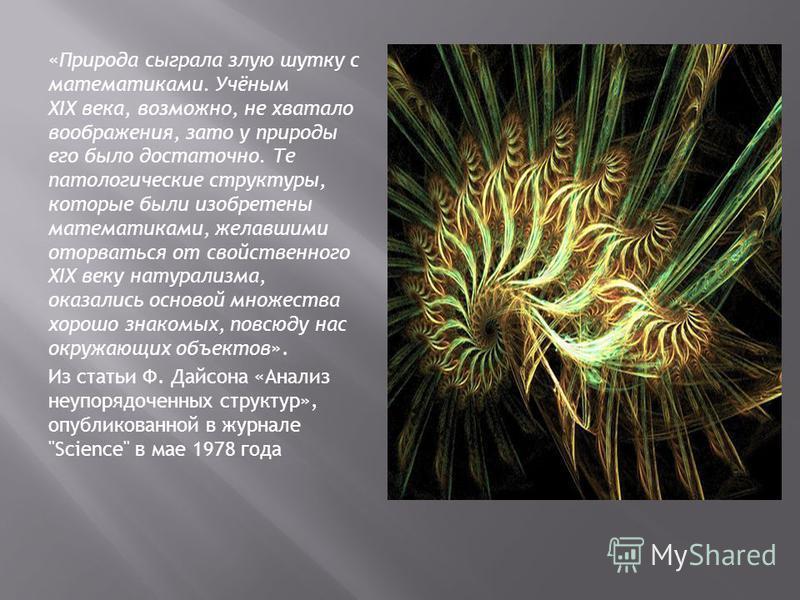 «Природа сыграла злую шутку с математиками. Учёным XIX века, возможно, не хватало воображения, зато у природы его было достаточно. Те патологические структуры, которые были изобретены математиками, желавшими оторваться от свойственного XIX веку натур