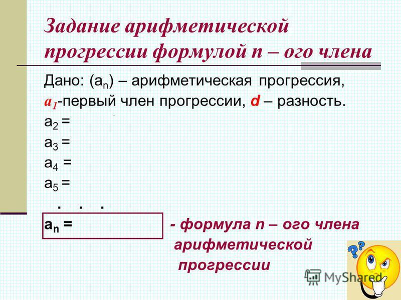 Задание арифметической прогрессии формулой n – ого члена Дано: (а n ) – арифметическая прогрессия, a 1 -первый член прогрессии, d – разность. a 2 = a 1 + d a 3 = a 2 + d =(a 1 + d) + d = a 1 +2d a 4 = a 3 + d =(a 1 +2d) +d = a 1 +3d a 5 = a 1 +4d...