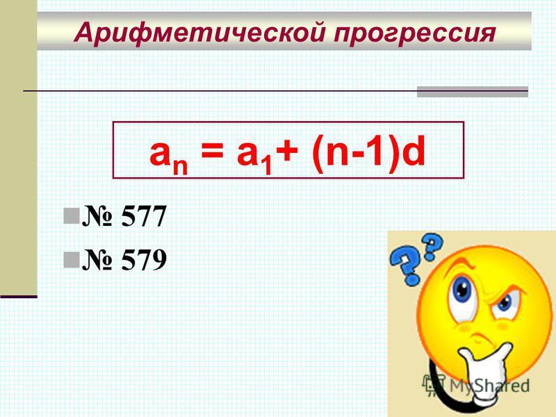 577 579 Арифметической прогрессия a n = a 1 + (n-1)d