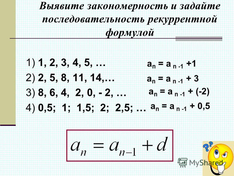 Выявите закономерность и задайте последовательность рекуррентной формулой 1) 1, 2, 3, 4, 5, … 2) 2, 5, 8, 11, 14,… 3) 8, 6, 4, 2, 0, - 2, … 4) 0,5; 1; 1,5; 2; 2,5; … a n = a n -1 +1 a n = a n -1 + 3 a n = a n -1 + (-2) a n = a n -1 + 0,5