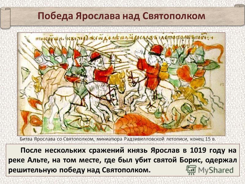 Победа Ярослава над Святополком После нескольких сражений князь Ярослав в 1019 году на реке Альте, на том месте, где был убит святой Борис, одержал решительную победу над Святополком. Битва Ярослава со Святополком, миниатюра Радзивилловской летописи,