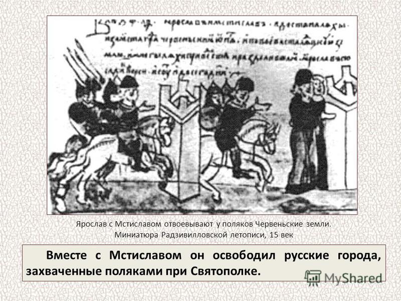 Вместе с Мстиславом он освободил русские города, захваченные поляками при Святополке. Ярослав с Мстиславом отвоевывают у поляков Червеньские земли. Миниатюра Радзивилловской летописи, 15 век