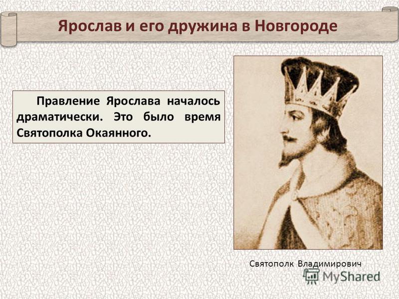 Ярослав и его дружина в Новгороде Правление Ярослава началось драматически. Это было время Святополка Окаянного. Святополк Владимирович
