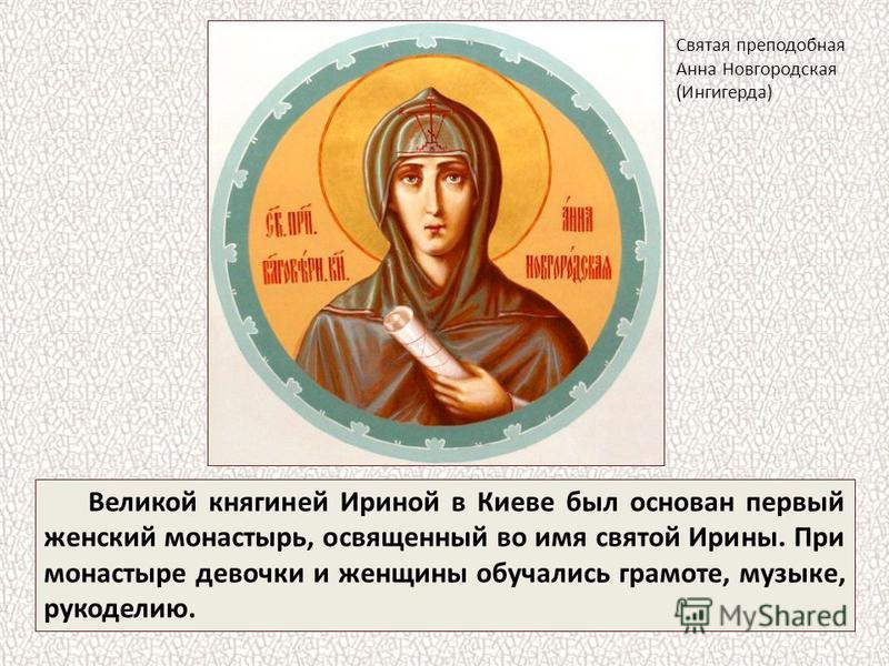 Великой княгиней Ириной в Киеве был основан первый женский монастырь, освященный во имя святой Ирины. При монастыре девочки и женщины обучались грамоте, музыке, рукоделию. Святая преподобная Анна Новгородская (Ингигерда)