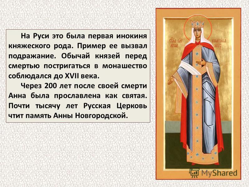 На Руси это была первая инокиня княжеского рода. Пример ее вызвал подражание. Обычай князей перед смертью постригаться в монашество соблюдался до XVII века. Через 200 лет после своей смерти Анна была прославлена как святая. Почти тысячу лет Русская Ц