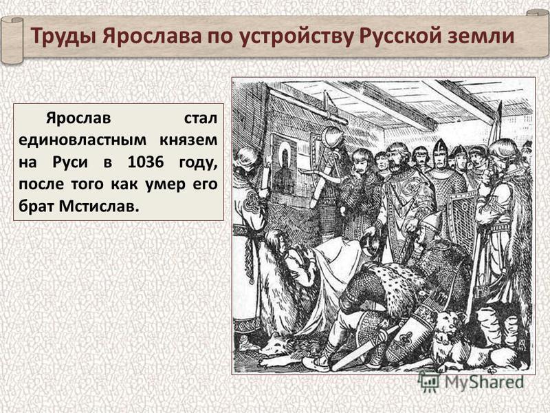 Ярослав стал единовластным князем на Руси в 1036 году, после того как умер его брат Мстислав. Труды Ярослава по устройству Русской земли