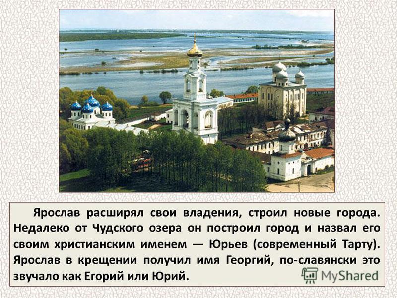 Ярослав расширял свои владения, строил новые города. Недалеко от Чудского озера он построил город и назвал его своим христианским именем Юрьев (современный Тарту). Ярослав в крещении получил имя Георгий, по-славянски это звучало как Егорий или Юрий.