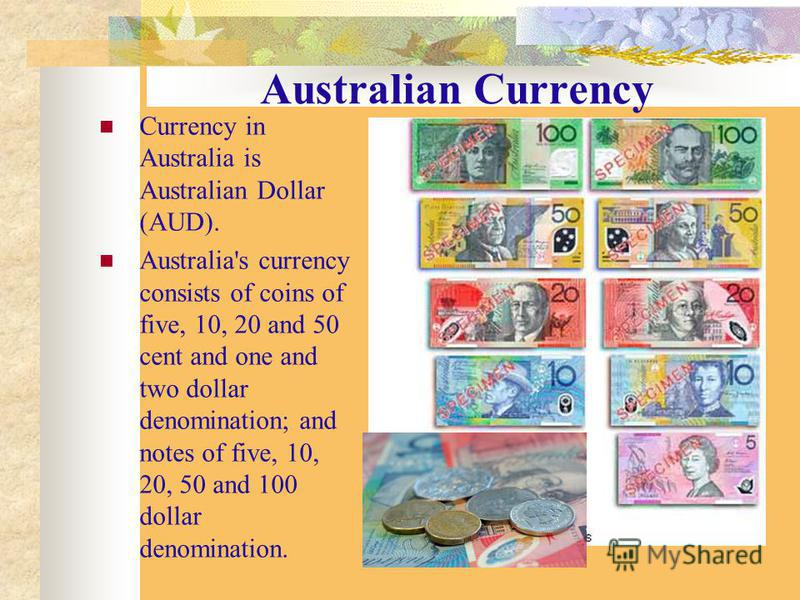 Australian Currency Currency in Australia is Australian Dollar (AUD). Australia's currency consists of coins of five, 10, 20 and 50 cent and one and two dollar denomination; and notes of five, 10, 20, 50 and 100 dollar denomination.