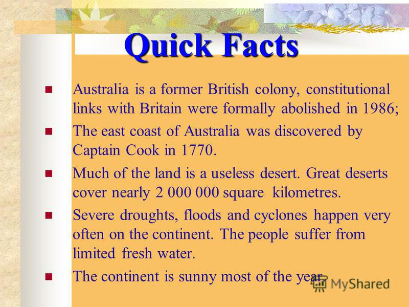 Quick Facts Australia is a former British colony, constitutional links with Britain were formally abolished in 1986; The east coast of Australia was discovered by Captain Cook in 1770. Much of the land is a useless desert. Great deserts cover nearly
