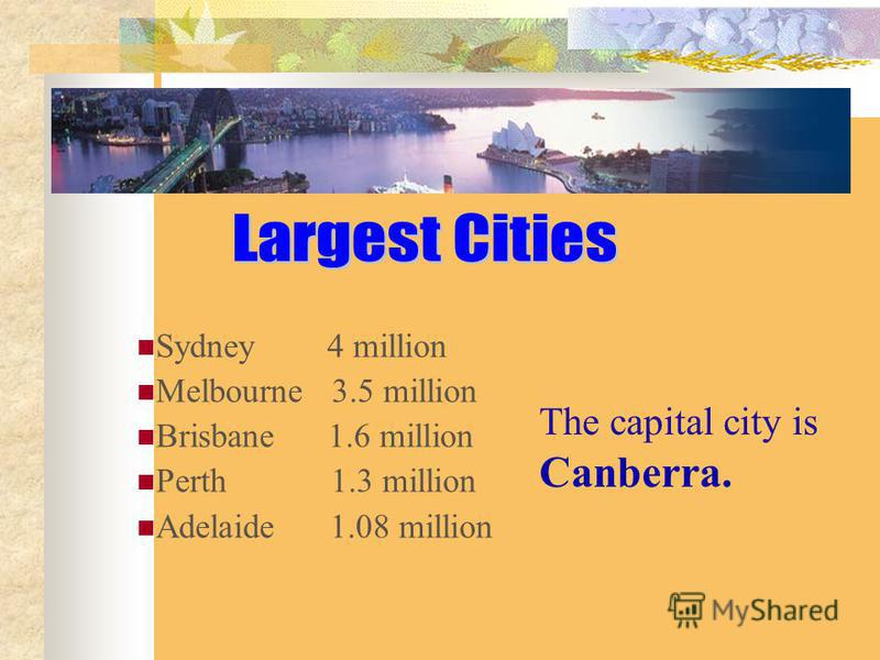 Sydney 4 million Melbourne 3.5 million Brisbane 1.6 million Perth 1.3 million Adelaide 1.08 million The capital city is Canberra.