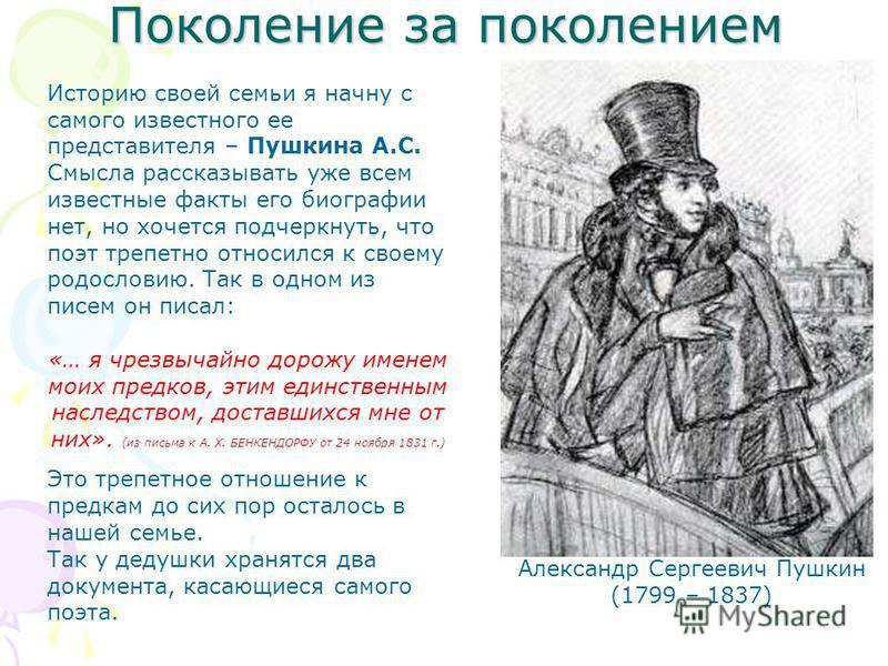 Поколение за поколением Александр Сергеевич Пушкин (1799 – 1837) Историю своей семьи я начну с самого известного ее представителя – Пушкина А.С. Смысла рассказывать уже всем известные факты его биографии нет, но хочется подчеркнуть, что поэт трепетно