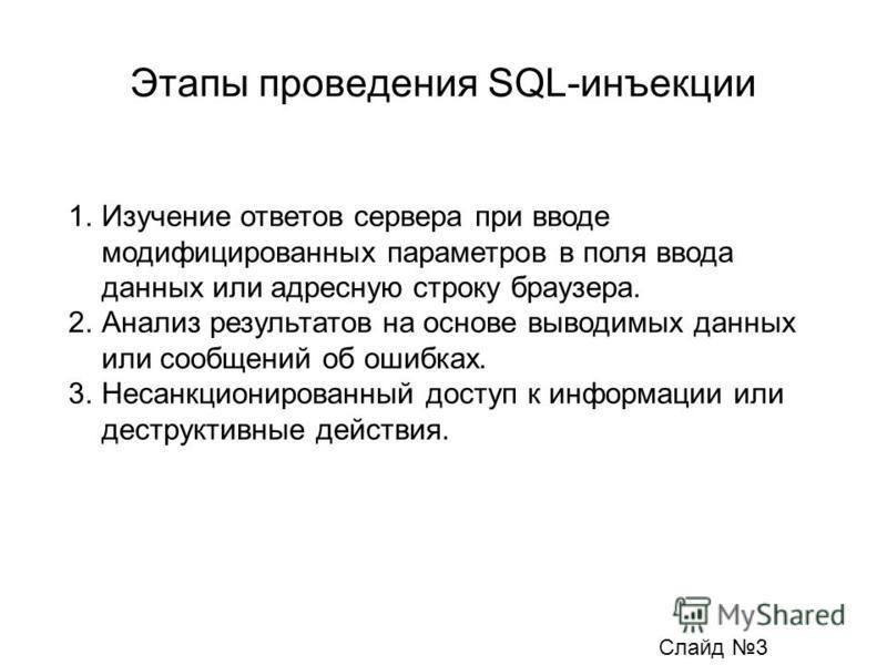 Этапы проведения SQL-инъекции 1. Изучение ответов сервера при вводе модифицированных параметров в поля ввода данных или адресную строку браузера. 2. Анализ результатов на основе выводимых данных или сообщений об ошибках. 3. Несанкционированный доступ