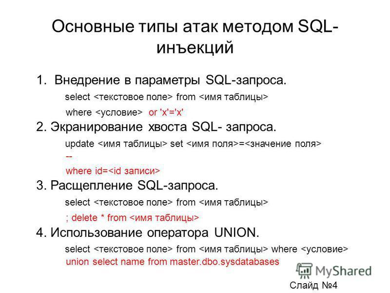 Основные типы атак методом SQL- инъекций 1. Внедрение в параметры SQL-запроса. select from where or 'x'='x' 2. Экранирование хвоста SQL- запроса. update set = -- where id= 3. Расщепление SQL-запроса. select from ; delete * from 4. Использование опера