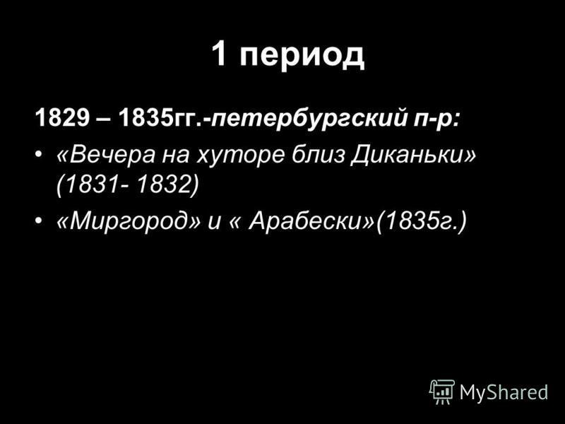 1 период 1829 – 1835 гг.-петербургский п-р: «Вечера на хуторе близ Диканьки» (1831- 1832) «Миргород» и « Арабески»(1835 г.)