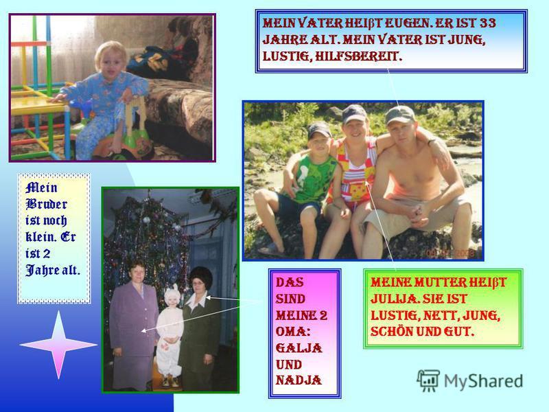 Mein Vater hei β t Eugen. Er ist 33 Jahre alt. Mein Vater ist jung, lustig, hilfsbereit. Meine Mutter hei β t Julija. Sie ist lustig, nett, jung, schön und gut. Mein Bruder ist noch klein. Er ist 2 Jahre alt. Das sind meine 2 Oma: Galja und Nadja.
