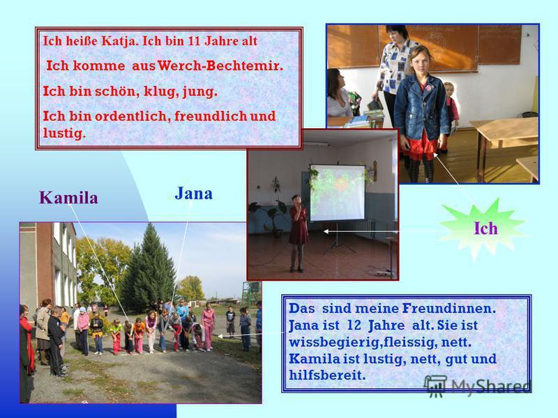 Ich heiße Katja. Ich bin 11 Jahre alt Ich komme aus Werch-Bechtemir. Ich bin schön, klug, jung. Ich bin ordentlich, freundlich und lustig. Das sind meine Freundinnen. Jana ist 12 Jahre alt. Sie ist wissbegierig,fleissig, nett. Kamila ist lustig, nett