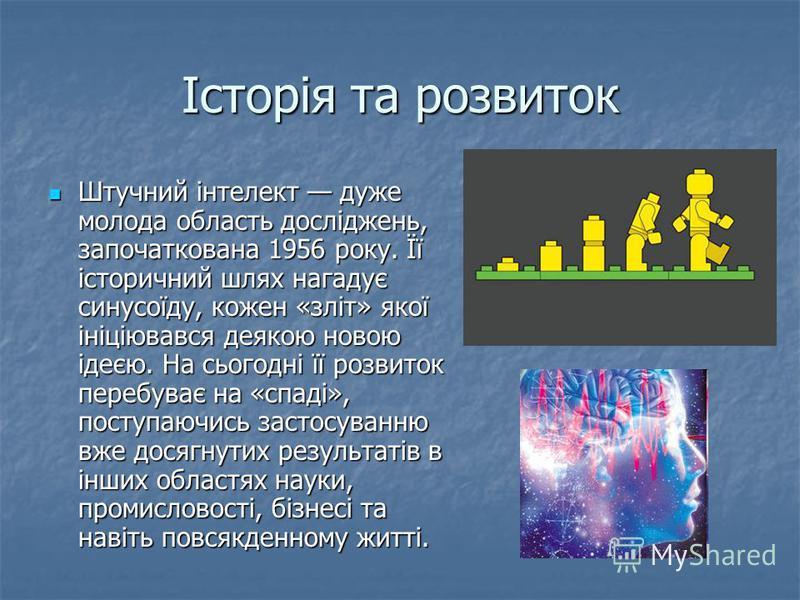 Історія та розвиток Штучний інтелект дуже молода область досліджень, започаткована 1956 року. Її історичний шлях нагадує синусоїду, кожен «зліт» якої ініціювався деякою новою ідеєю. На сьогодні її розвиток перебуває на «спаді», поступаючись застосува