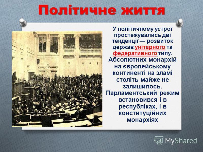 Політичне життя У політичному устрої простежувались дві тенденції розвиток держав унітарного та федеративного типу. Абсолютних монархій на європейському континенті на зламі століть майже не залишилось. Парламентський режим встановився і в республіках