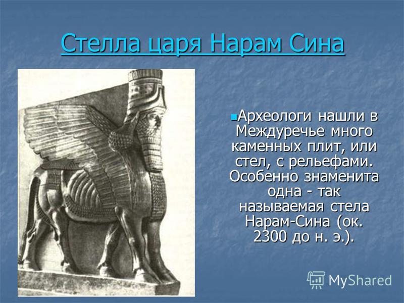 Стелла царя Нарам Сина Стелла царя Нарам Сина Археологи нашли в Междуречье много каменных плит, или стел, с рельефами. Особенно знаменита одна - так называемая стела Нарам-Сина (ок. 2300 до н. э.). Археологи нашли в Междуречье много каменных плит, ил