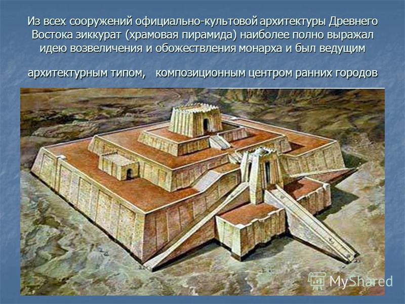 Из всех сооружений официально-культовой архитектуры Древнего Востока зиккурат (храмовая пирамида) наиболее полно выражал идею возвеличения и обожествления монарха и был ведущим архитектурным типом, композиционным центром ранних городов