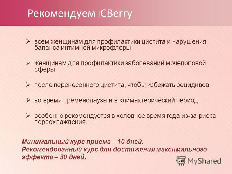 Рекомендуем iCBerry всем женщинам для профилактики цистита и нарушения баланса интимной микрофлоры женщинам для профилактики заболеваний мочеполовой сферы после перенесенного цистита, чтобы избежать рецидивов во время пременопаузы и в климактерически