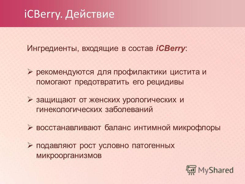 iCBerry. Действие Ингредиенты, входящие в состав iCBerry: рекомендуются для профилактики цистита и помогают предотвратить его рецидивы защищают от женских урологических и гинекологических заболеваний восстанавливают баланс интимной микрофлоры подавля