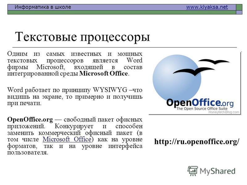 Информатика в школе www.klyaksa.netwww.klyaksa.net Текстовые процессоры Одним из самых известных и мощных текстовых процессоров является Word фирмы Microsoft, входящей в состав интегрированной среды Microsoft Office. Word работает по принципу WYSIWYG