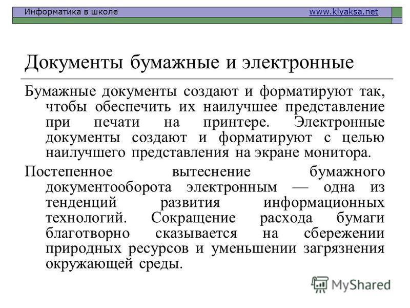 Информатика в школе www.klyaksa.netwww.klyaksa.net Документы бумажные и электронные Бумажные документы создают и форматируют так, чтобы обеспечить их наилучшее представление при печати на принтере. Электронные документы создают и форматируют с целью