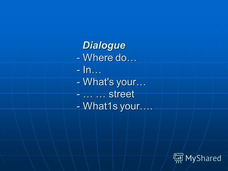 Dialogue - Where do… - In… - What's your… - … … street - What1s your…. Dialogue - Where do… - In… - What's your… - … … street - What1s your….