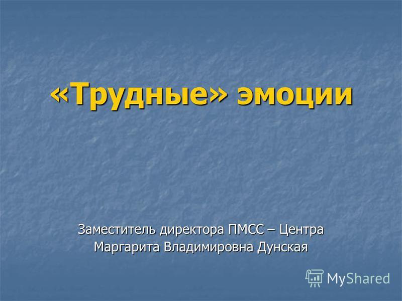 «Трудные» эмоции Заместитель директора ПМСС – Центра Маргарита Владимировна Дунская