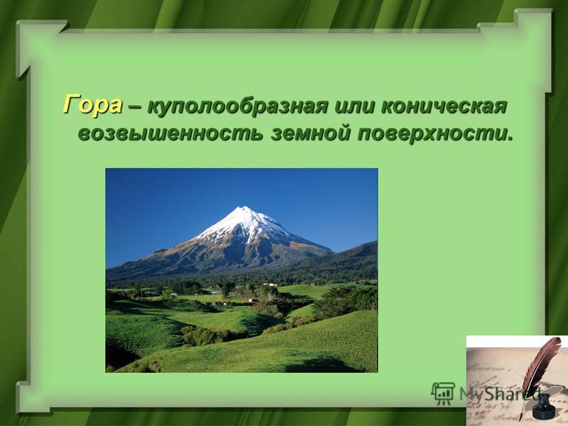 Гора – куполообразная или коническая возвышенность земной поверхности.