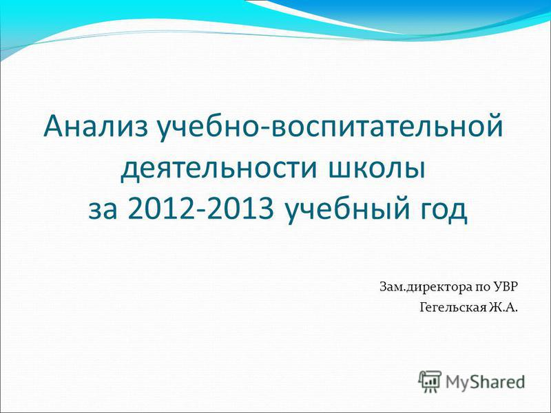 Анализ учебно-воспитательной деятельности школы за 2012-2013 учебный год Зам.директора по УВР Гегельская Ж.А.