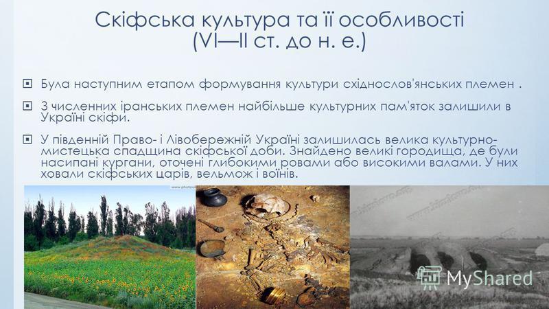 Скіфська культура та її особливості (VIII ст. до н. е.) Була наступним етапом формування культури східнослов'янських племен. З численних іранських племен найбільше культурних пам'яток залишили в Україні скіфи. У південній Право- і Лівобережній Україн