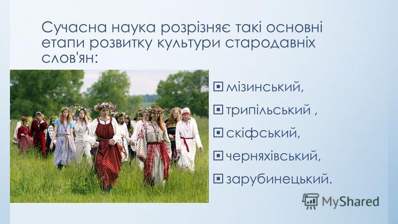 Сучасна наука розрізняє такі основні етапи розвитку культури стародавніх слов'ян: мізинський, трипільський, скіфський, черняхівський, зарубинецький.