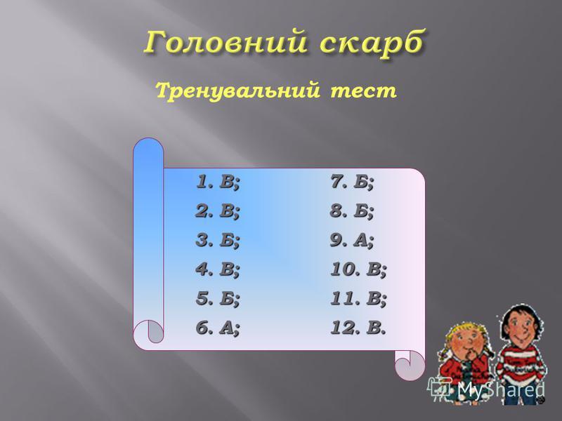 Тренувальний тест 1. В; 7. Б; 2. В; 8. Б; 3. Б; 9. А; 4. В; 10. В; 5. Б; 11. В; 6. А; 12. В.