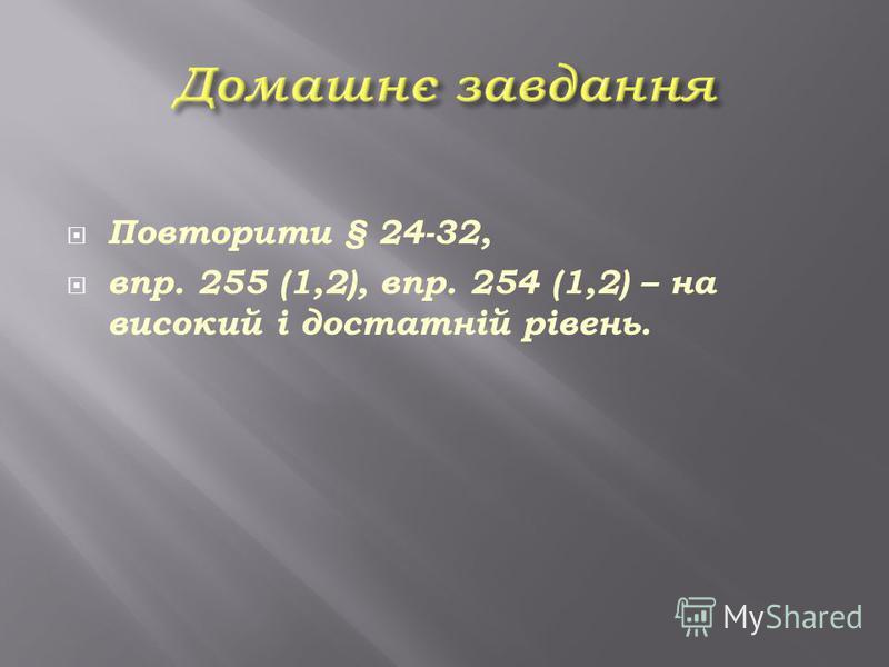 Повторити § 24-32, впр. 255 (1,2), впр. 254 (1,2) – на високий і достатній рівень.