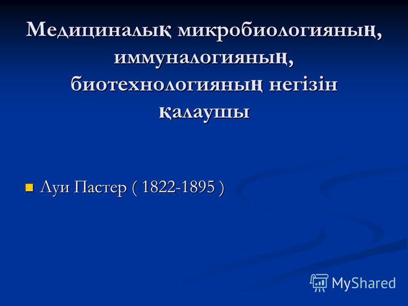 Медициналы қ микробиологияны ң, иммуналогияны ң, биотехнологияны ң негізін қ алаушы Луи Пастер ( 1822-1895 ) Луи Пастер ( 1822-1895 )
