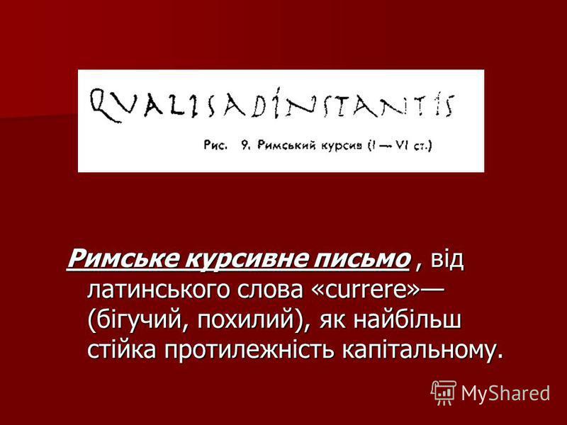 Римське курсивне письмо, від латинського слова «currere» (бігучий, похилий), як найбільш стійка протилежність капітальному.