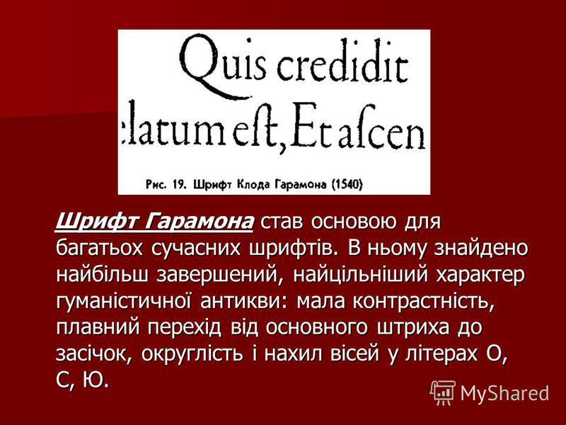 Шрифт Гарамона став основою для багатьох сучасних шрифтів. В ньому знайдено найбільш завершений, найцільніший характер гуманістичної антикви: мала контрастність, плавний перехід від основного штриха до засічок, округлість і нахил вісей у літерах О, С
