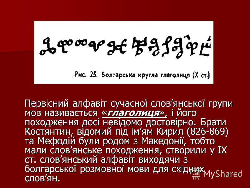 Первісний алфавіт сучасної словянської групи мов називається «глаголиця», і його походження досі невідомо достовірно. Брати Костянтин, відомий під імям Кирил (826-869) та Мефодій були родом з Македонії, тобто мали словянське походження, створили у ІХ